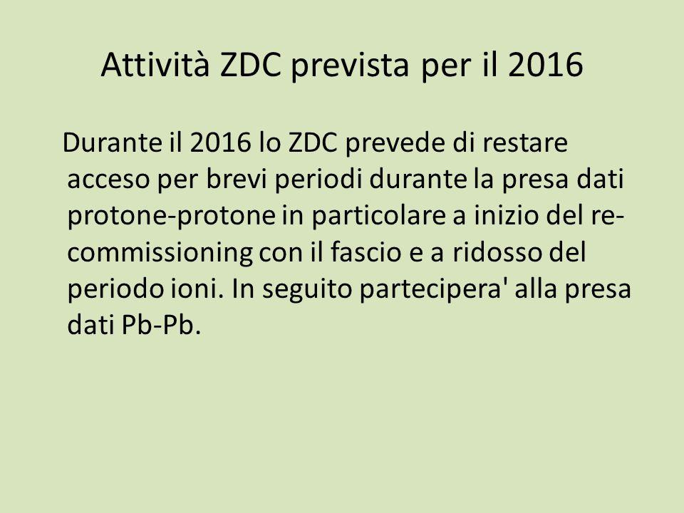 Attività ZDC prevista per il 2016 Durante il 2016 lo ZDC prevede di restare acceso per brevi periodi durante la presa dati protone-protone in particolare a inizio del re- commissioning con il fascio e a ridosso del periodo ioni.