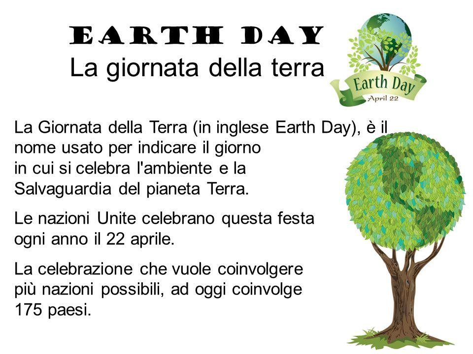 EARTH DAY La giornata della terra La Giornata della Terra (in inglese Earth Day), è il nome usato per indicare il giorno in cui si celebra l ambiente e la Salvaguardia del pianeta Terra.