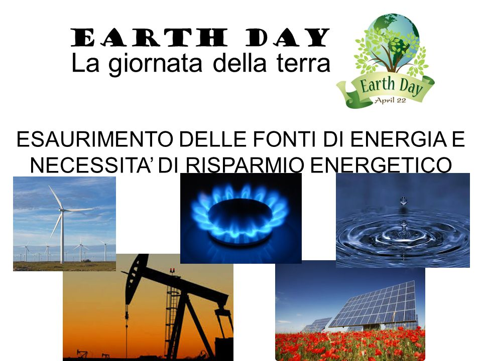 ESAURIMENTO DELLE FONTI DI ENERGIA E NECESSITA' DI RISPARMIO ENERGETICO EARTH DAY La giornata della terra