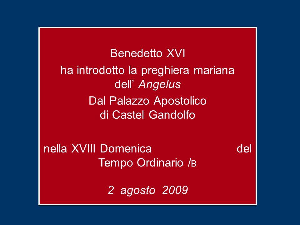 Benedetto XVI ha introdotto la preghiera mariana dell' Angelus Dal Palazzo Apostolico di Castel Gandolfo nella XVIII Domenica del Tempo Ordinario / B 2 agosto 2009 Benedetto XVI ha introdotto la preghiera mariana dell' Angelus Dal Palazzo Apostolico di Castel Gandolfo nella XVIII Domenica del Tempo Ordinario / B 2 agosto 2009