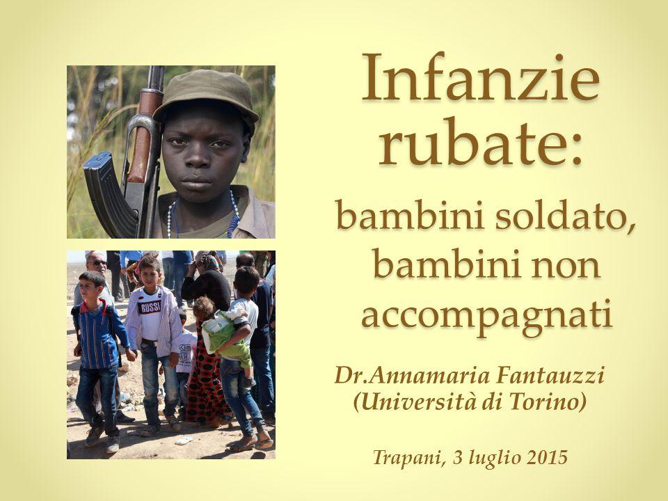 Dr.Annamaria Fantauzzi (Università di Torino) Trapani, 3 luglio 2015 Infanzie rubate: bambini soldato, bambini non accompagnati