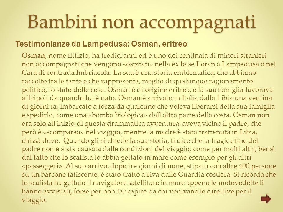 Bambini non accompagnati Osman, nome fittizio, ha tredici anni ed è uno dei centinaia di minori stranieri non accompagnati che vengono «ospitati» nella ex base Loran a Lampedusa o nel Cara di contrada Imbriacola.