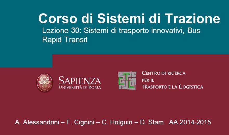 Corso di Sistemi di Trazione Lezione 30: Sistemi di trasporto innovativi, Bus Rapid Transit A. Alessandrini – F. Cignini – C. Holguin – D. Stam AA 201