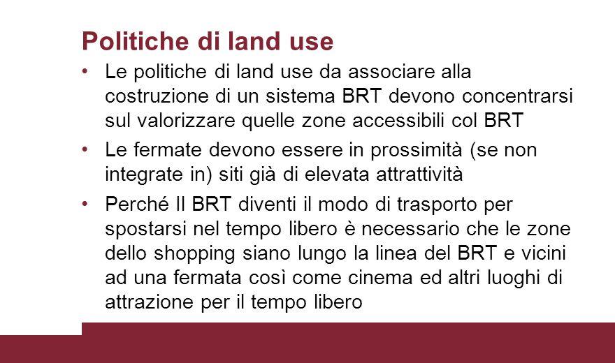 Politiche di land use Le politiche di land use da associare alla costruzione di un sistema BRT devono concentrarsi sul valorizzare quelle zone accessi