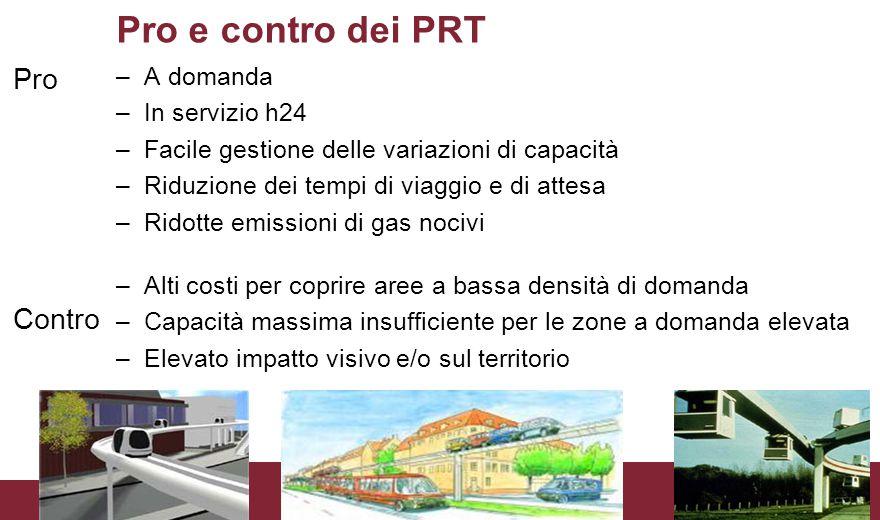 Pro e contro dei PRT Pro Contro –A domanda –In servizio h24 –Facile gestione delle variazioni di capacità –Riduzione dei tempi di viaggio e di attesa