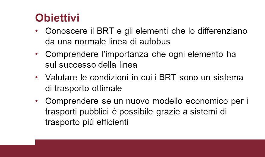 Obiettivi Conoscere il BRT e gli elementi che lo differenziano da una normale linea di autobus Comprendere l'importanza che ogni elemento ha sul succe