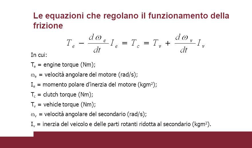 In cui: T e = engine torque (Nm);  e = velocità angolare del motore (rad/s); I e = momento polare d'inerzia del motore (kgm 2 ); T c = clutch torque (Nm); T v = vehicle torque (Nm);  v = velocità angolare del secondario (rad/s); I v = inerzia del veicolo e delle parti rotanti ridotta al secondario (kgm 2 ).