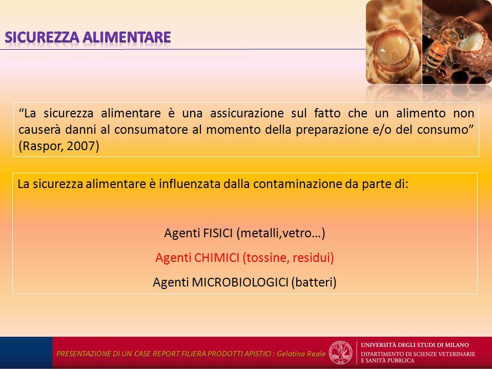 La sicurezza alimentare è una assicurazione sul fatto che un alimento non causerà danni al consumatore al momento della preparazione e/o del consumo (Raspor, 2007) La sicurezza alimentare è influenzata dalla contaminazione da parte di: Agenti FISICI (metalli,vetro…) Agenti CHIMICI (tossine, residui) Agenti MICROBIOLOGICI (batteri) PRESENTAZIONE DI UN CASE REPORT FILIERA PRODOTTI APISTICI : Gelatina Reale