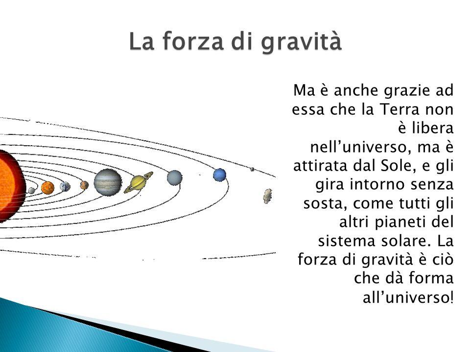 Ma è anche grazie ad essa che la Terra non è libera nell'universo, ma è attirata dal Sole, e gli gira intorno senza sosta, come tutti gli altri pianeti del sistema solare.