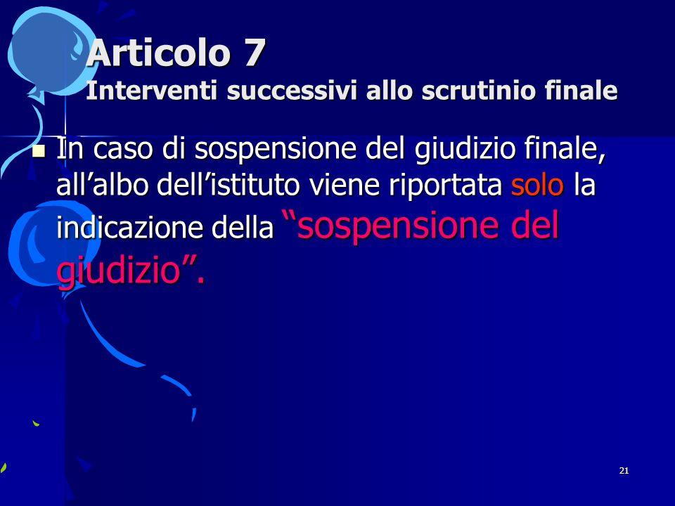 21 Articolo 7 Interventi successivi allo scrutinio finale In caso di sospensione del giudizio finale, all'albo dell'istituto viene riportata solo la indicazione della sospensione del giudizio .