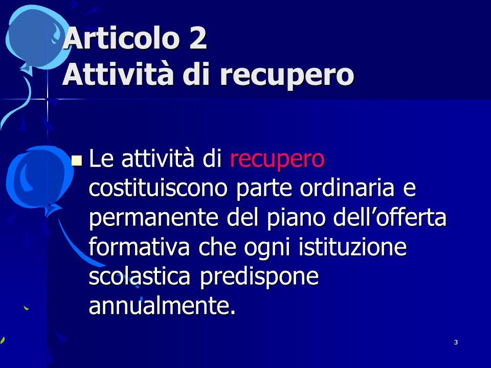 3 Articolo 2 Attività di recupero Le attività di recupero costituiscono parte ordinaria e permanente del piano dell'offerta formativa che ogni istituzione scolastica predispone annualmente.