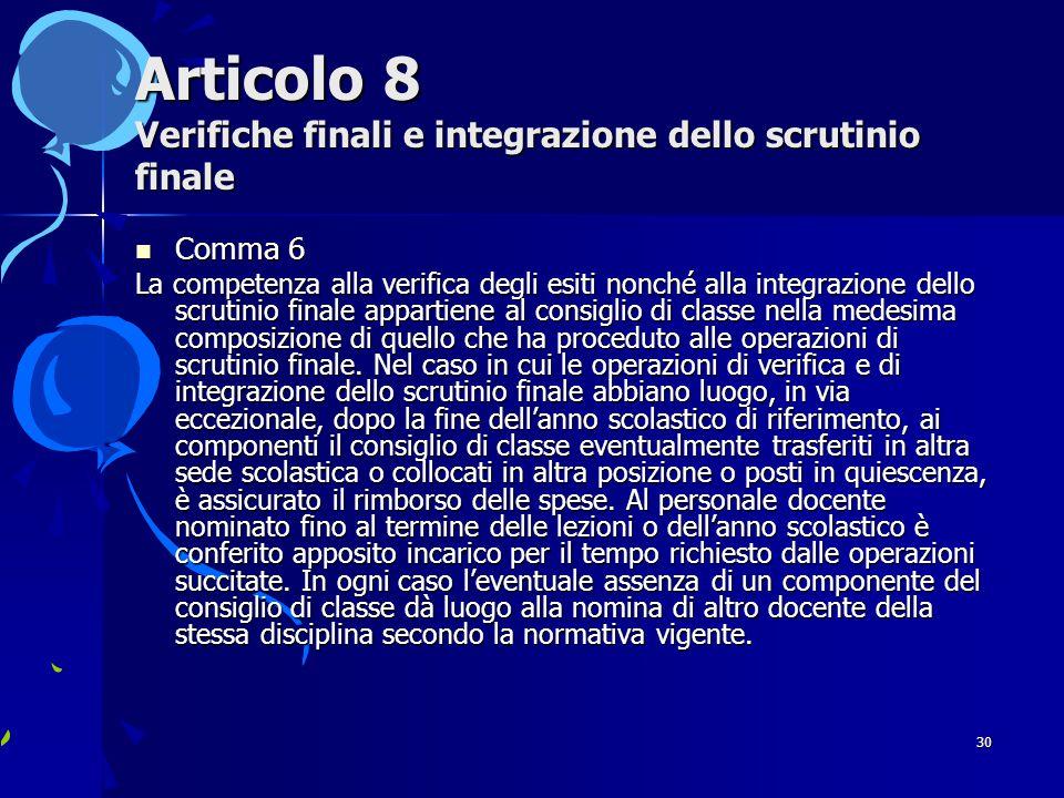 30 Articolo 8 Verifiche finali e integrazione dello scrutinio finale Comma 6 Comma 6 La competenza alla verifica degli esiti nonché alla integrazione dello scrutinio finale appartiene al consiglio di classe nella medesima composizione di quello che ha proceduto alle operazioni di scrutinio finale.