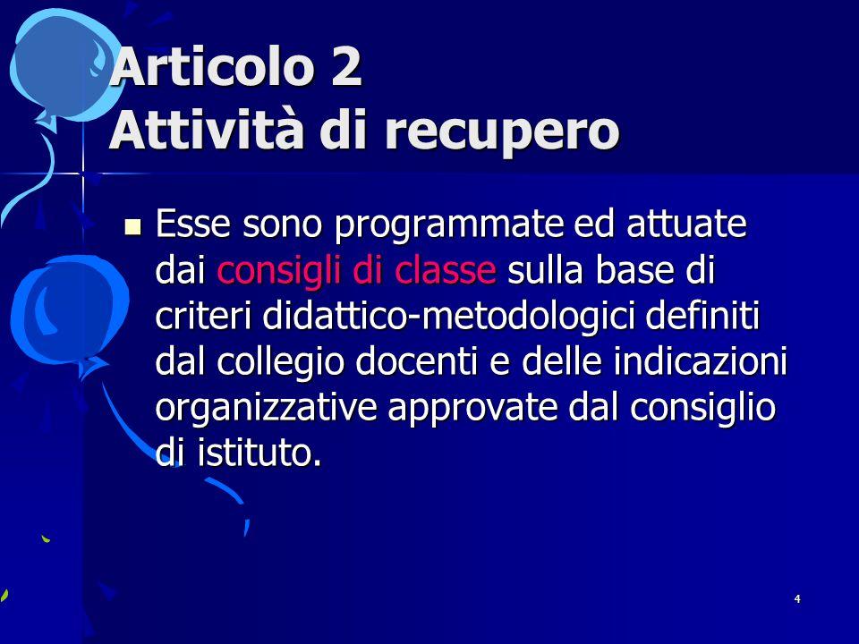 4 Articolo 2 Attività di recupero Esse sono programmate ed attuate dai consigli di classe sulla base di criteri didattico-metodologici definiti dal collegio docenti e delle indicazioni organizzative approvate dal consiglio di istituto.
