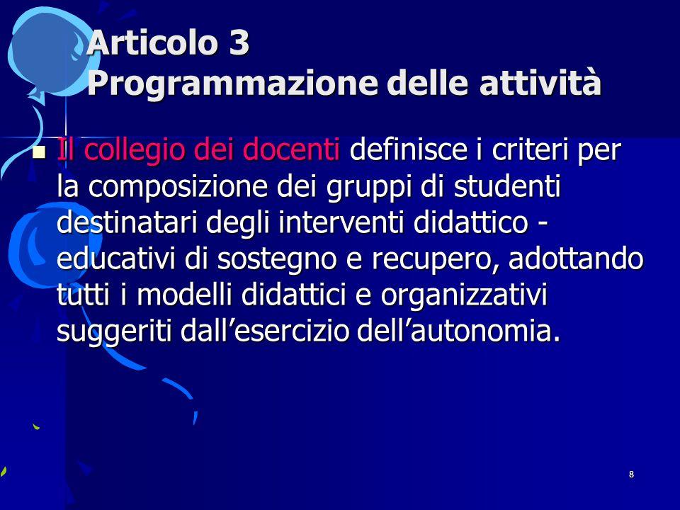 8 Articolo 3 Programmazione delle attività Il collegio dei docenti definisce i criteri per la composizione dei gruppi di studenti destinatari degli interventi didattico - educativi di sostegno e recupero, adottando tutti i modelli didattici e organizzativi suggeriti dall'esercizio dell'autonomia.