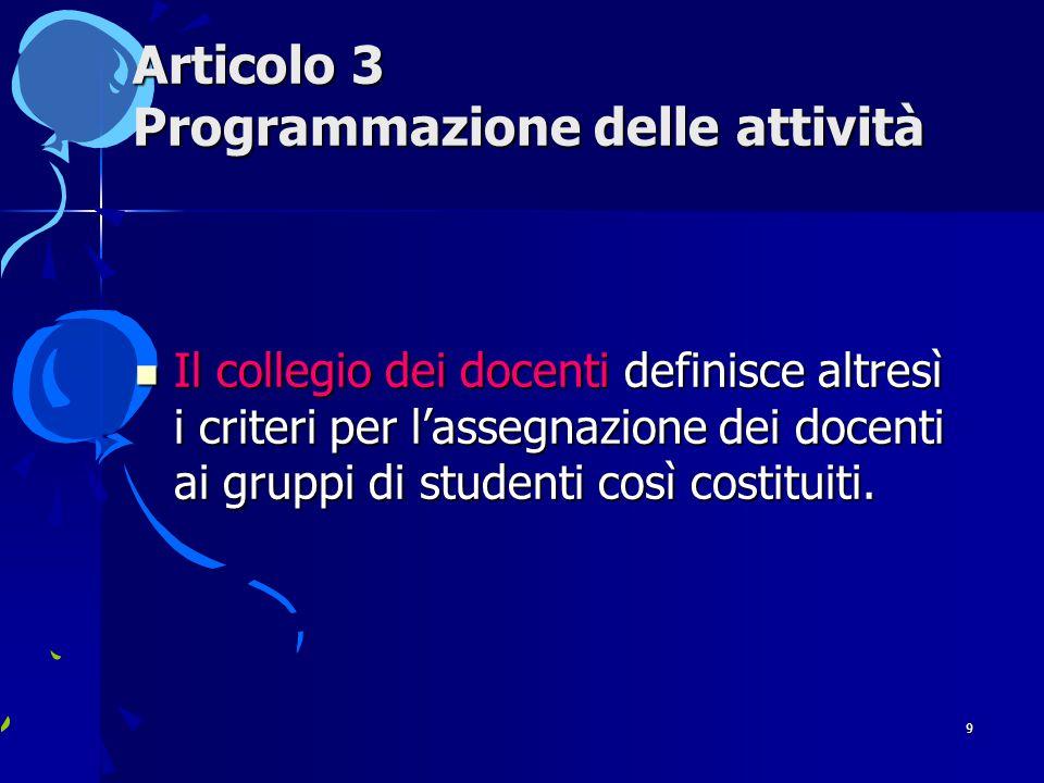 9 Articolo 3 Programmazione delle attività Il collegio dei docenti definisce altresì i criteri per l'assegnazione dei docenti ai gruppi di studenti così costituiti.