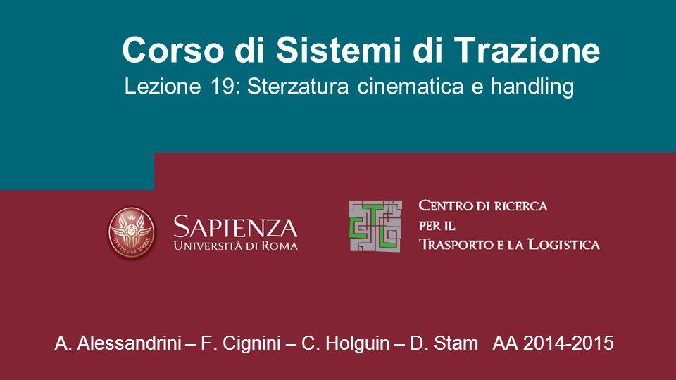 Corso di Sistemi di Trazione Lezione 19: Sterzatura cinematica e handling A. Alessandrini – F. Cignini – C. Holguin – D. Stam AA 2014-2015