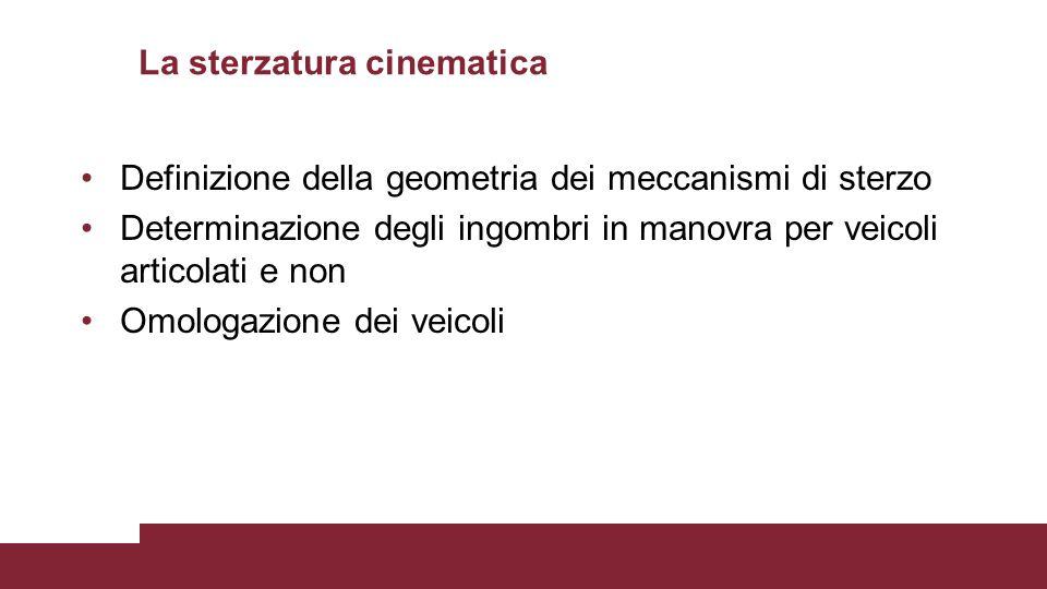 La sterzatura cinematica Definizione della geometria dei meccanismi di sterzo Determinazione degli ingombri in manovra per veicoli articolati e non Om