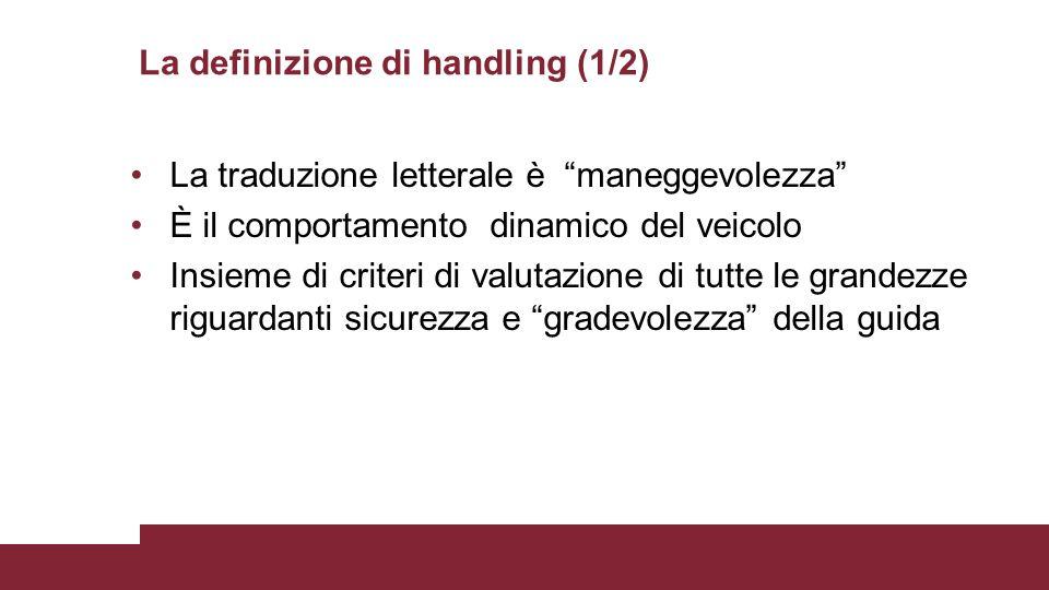 """La definizione di handling (1/2) La traduzione letterale è """"maneggevolezza"""" È il comportamento dinamico del veicolo Insieme di criteri di valutazione"""