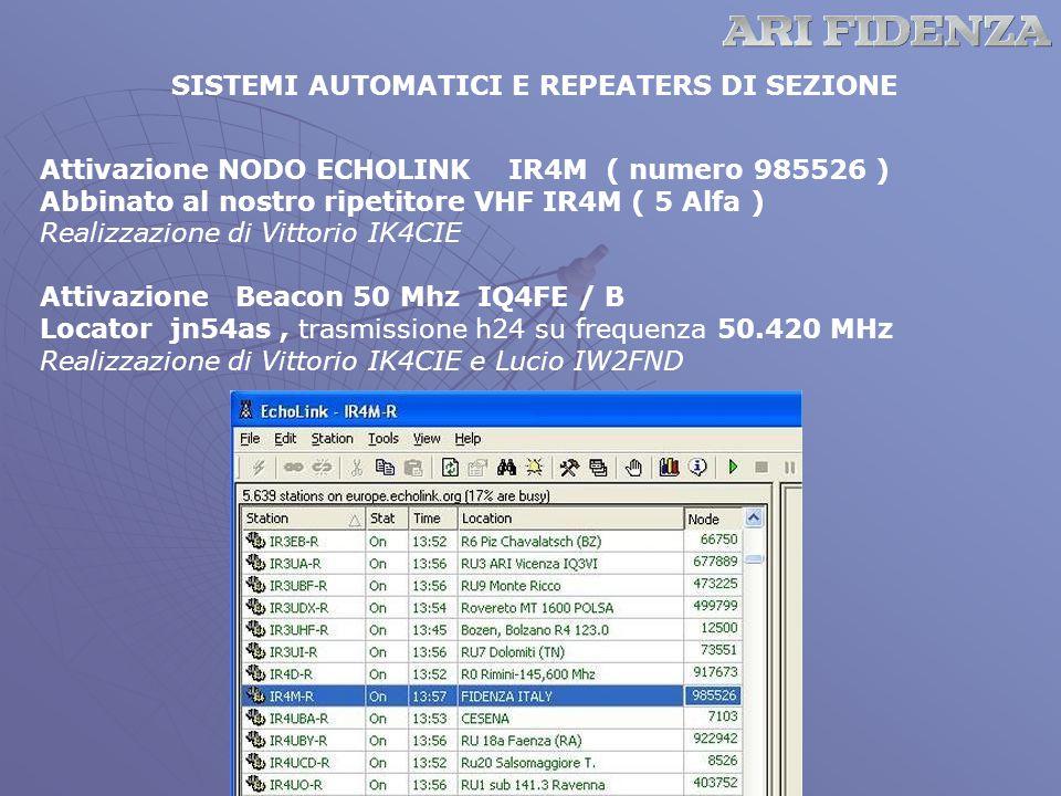 SISTEMI AUTOMATICI E REPEATERS DI SEZIONE Attivazione NODO ECHOLINK IR4M ( numero 985526 ) Abbinato al nostro ripetitore VHF IR4M ( 5 Alfa ) Realizzazione di Vittorio IK4CIE Attivazione Beacon 50 Mhz IQ4FE / B Locator jn54as, trasmissione h24 su frequenza 50.420 MHz Realizzazione di Vittorio IK4CIE e Lucio IW2FND