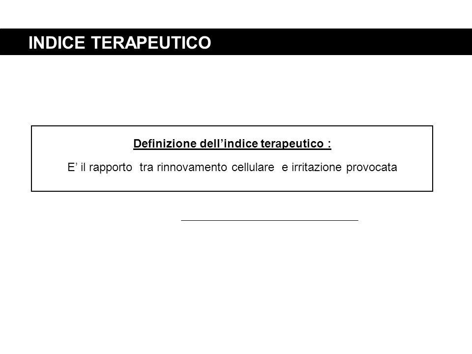 INDICE TERAPEUTICO Definizione dell'indice terapeutico : E' il rapporto tra rinnovamento cellulare e irritazione provocata