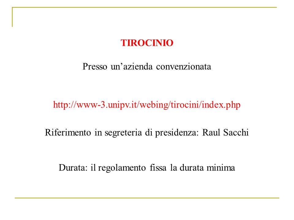 TIROCINIO Presso un'azienda convenzionata http://www-3.unipv.it/webing/tirocini/index.php Riferimento in segreteria di presidenza: Raul Sacchi Durata: il regolamento fissa la durata minima