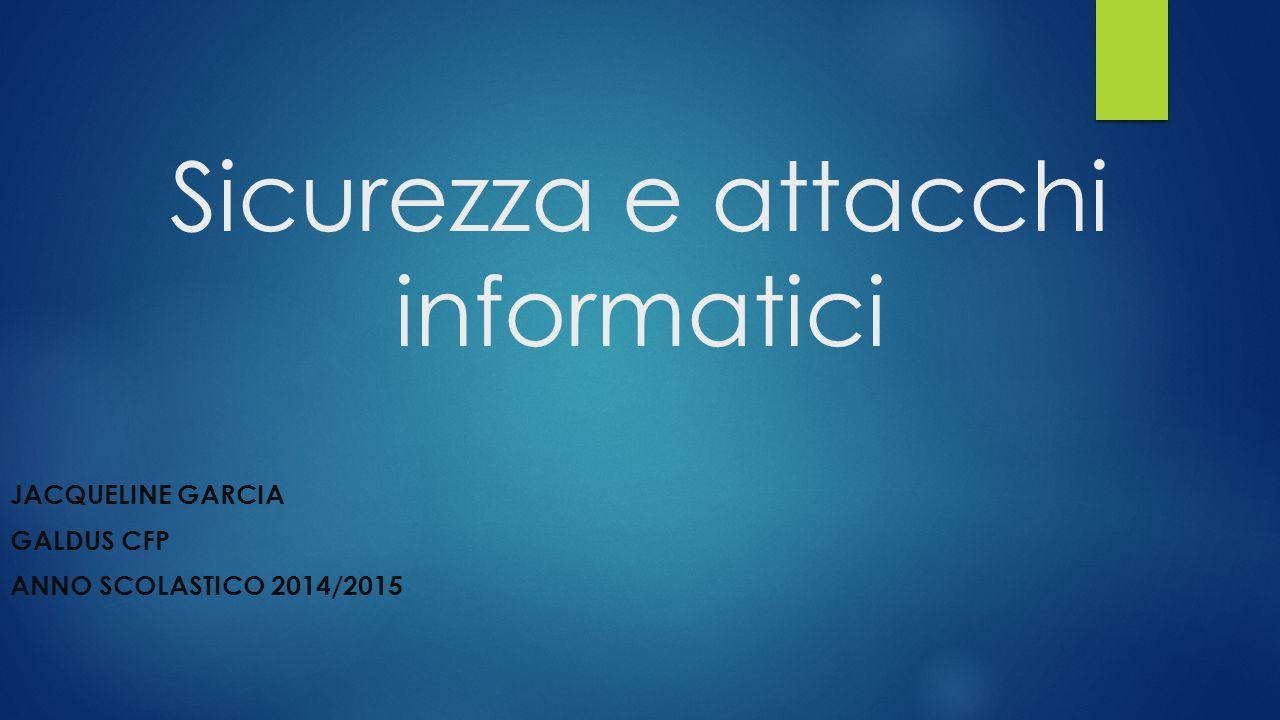 Sicurezza e attacchi informatici JACQUELINE GARCIA GALDUS CFP ANNO SCOLASTICO 2014/2015