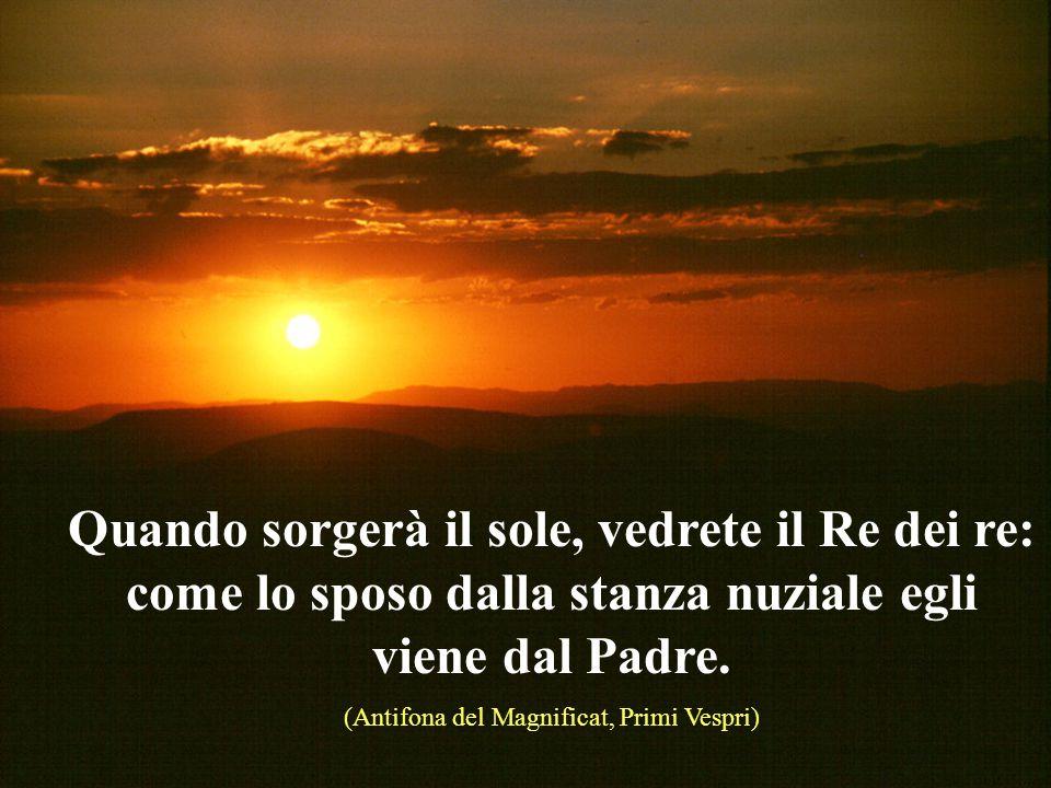Quando sorgerà il sole, vedrete il Re dei re: come lo sposo dalla stanza nuziale egli viene dal Padre.