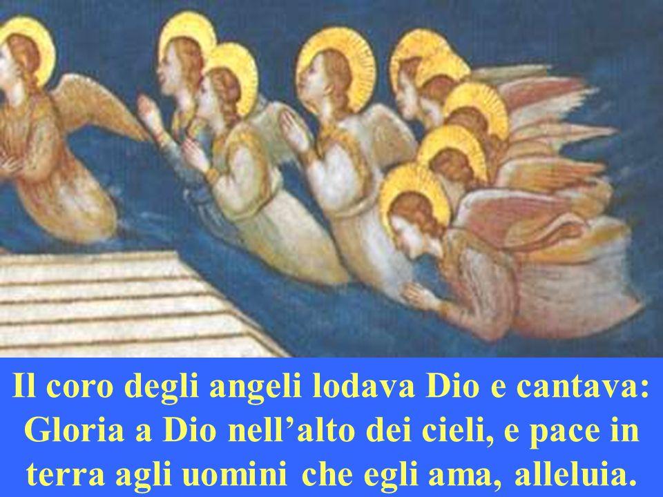Il coro degli angeli lodava Dio e cantava: Gloria a Dio nell'alto dei cieli, e pace in terra agli uomini che egli ama, alleluia.