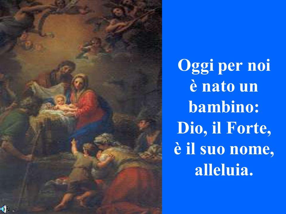 Oggi per noi è nato un bambino: Dio, il Forte, è il suo nome, alleluia.