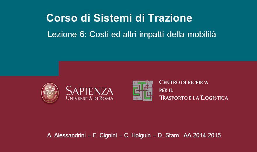 Corso di Sistemi di Trazione A. Alessandrini – F. Cignini – C. Holguin – D. Stam AA 2014-2015 Lezione 6: Costi ed altri impatti della mobilità
