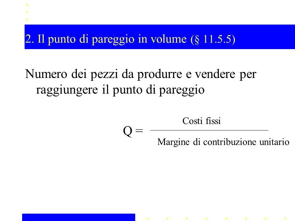 2. Il punto di pareggio in volume (§ 11.5.5) Numero dei pezzi da produrre e vendere per raggiungere il punto di pareggio Q = Costi fissi Margine di co