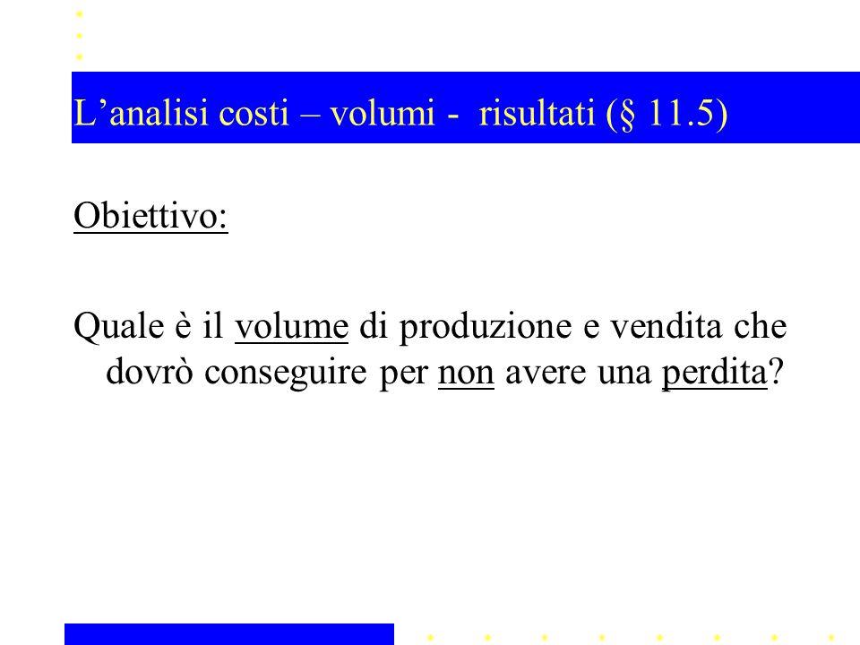 L'analisi costi – volumi - risultati (§ 11.5) Obiettivo: Quale è il volume di produzione e vendita che dovrò conseguire per non avere una perdita?