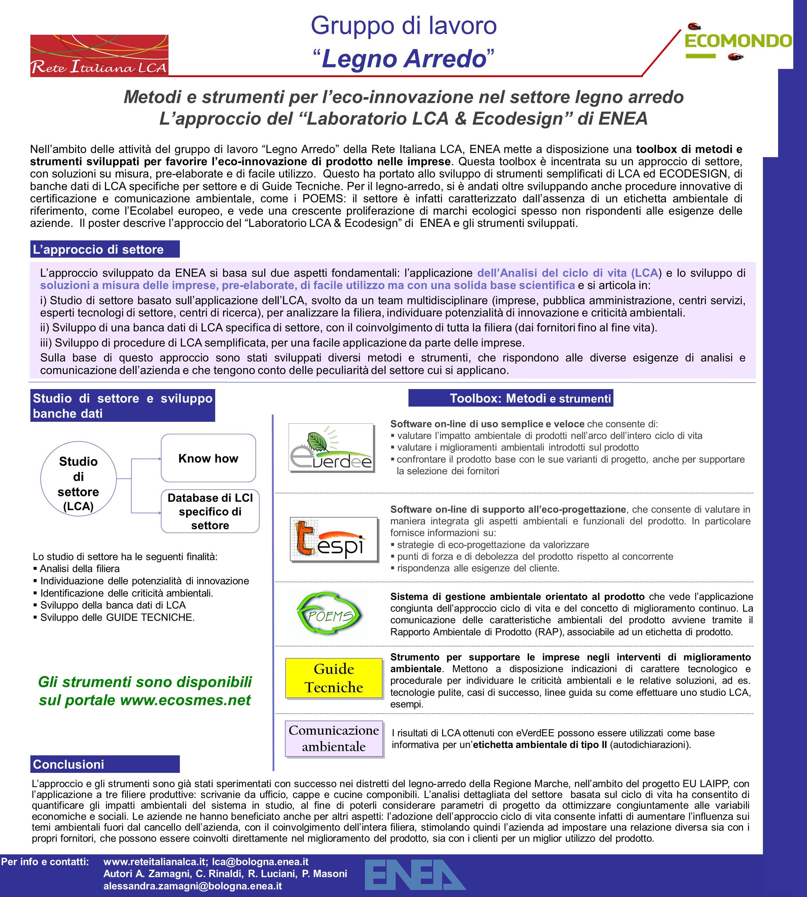 Gruppo di lavoro Legno Arredo Metodi e strumenti per l'eco-innovazione nel settore legno arredo L'approccio del Laboratorio LCA & Ecodesign di ENEA Nell'ambito delle attività del gruppo di lavoro Legno Arredo della Rete Italiana LCA, ENEA mette a disposizione una toolbox di metodi e strumenti sviluppati per favorire l'eco-innovazione di prodotto nelle imprese.