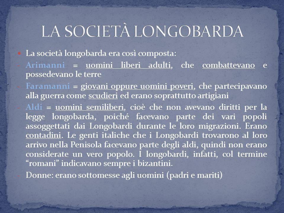 La società longobarda era così composta: - Arimanni = uomini liberi adulti, che combattevano e possedevano le terre - Faramanni = giovani oppure uomin