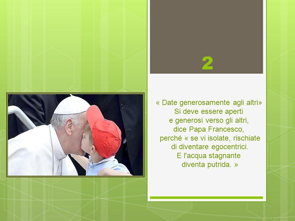 « Date generosamente agli altri» Si deve essere aperti e generosi verso gli altri, dice Papa Francesco, perché « se vi isolate, rischiate di diventare egocentrici.