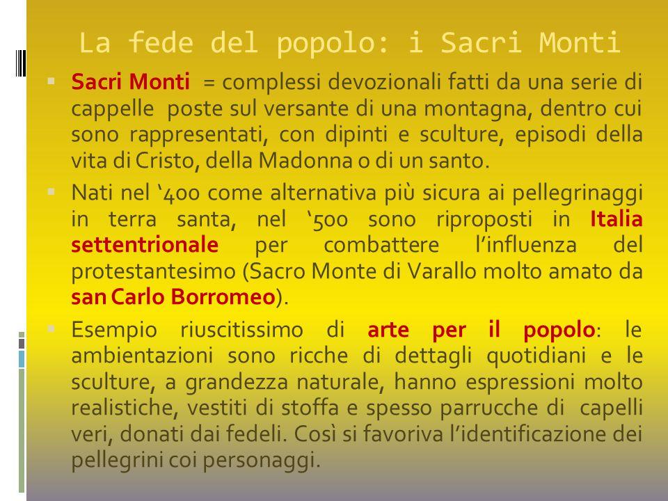 La fede del popolo: i Sacri Monti  Sacri Monti = complessi devozionali fatti da una serie di cappelle poste sul versante di una montagna, dentro cui