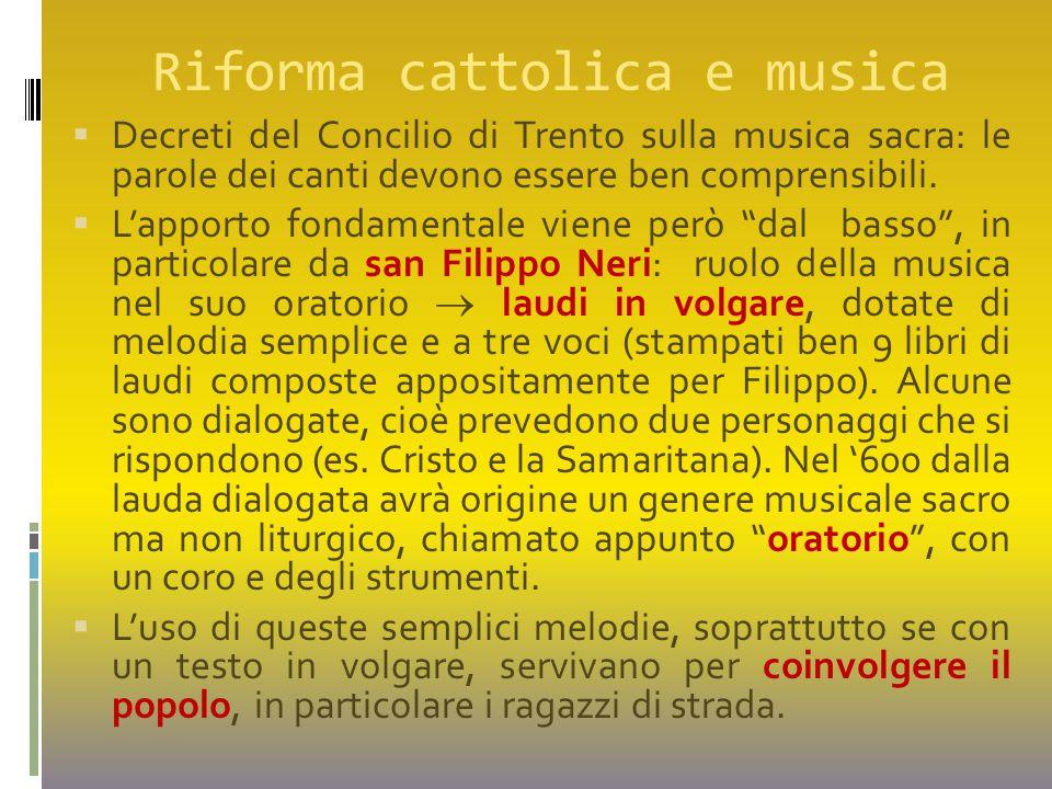 Riforma cattolica e musica  Decreti del Concilio di Trento sulla musica sacra: le parole dei canti devono essere ben comprensibili.  L'apporto fonda