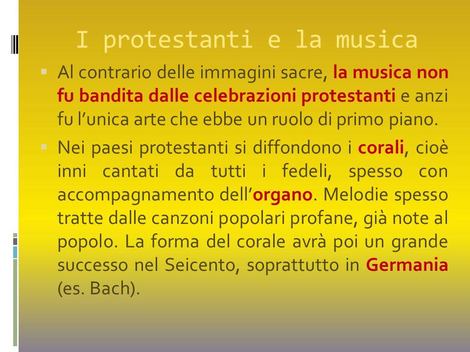 I protestanti e la musica  Al contrario delle immagini sacre, la musica non fu bandita dalle celebrazioni protestanti e anzi fu l'unica arte che ebbe