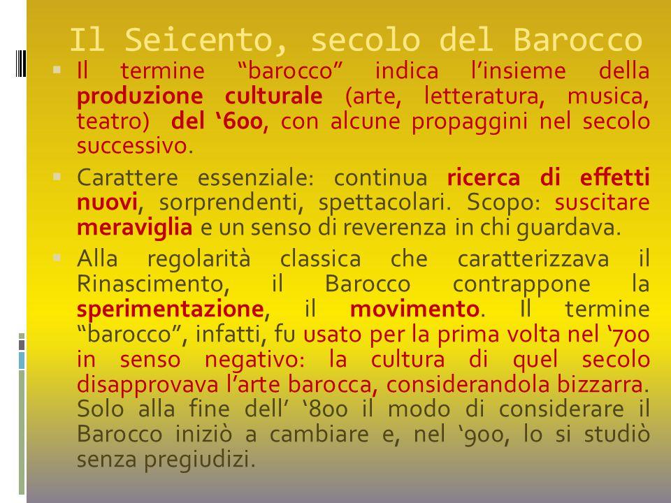 """Il Seicento, secolo del Barocco  Il termine """"barocco"""" indica l'insieme della produzione culturale (arte, letteratura, musica, teatro) del '600, con a"""