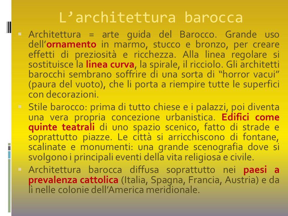 L'architettura barocca  Architettura = arte guida del Barocco. Grande uso dell'ornamento in marmo, stucco e bronzo, per creare effetti di preziosità