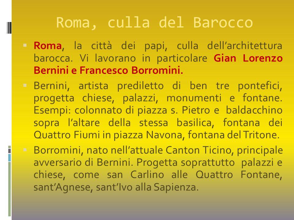Roma, culla del Barocco  Roma, la città dei papi, culla dell'architettura barocca. Vi lavorano in particolare Gian Lorenzo Bernini e Francesco Borrom