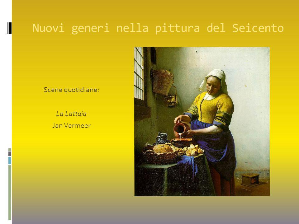 Nuovi generi nella pittura del Seicento Scene quotidiane: La Lattaia Jan Vermeer