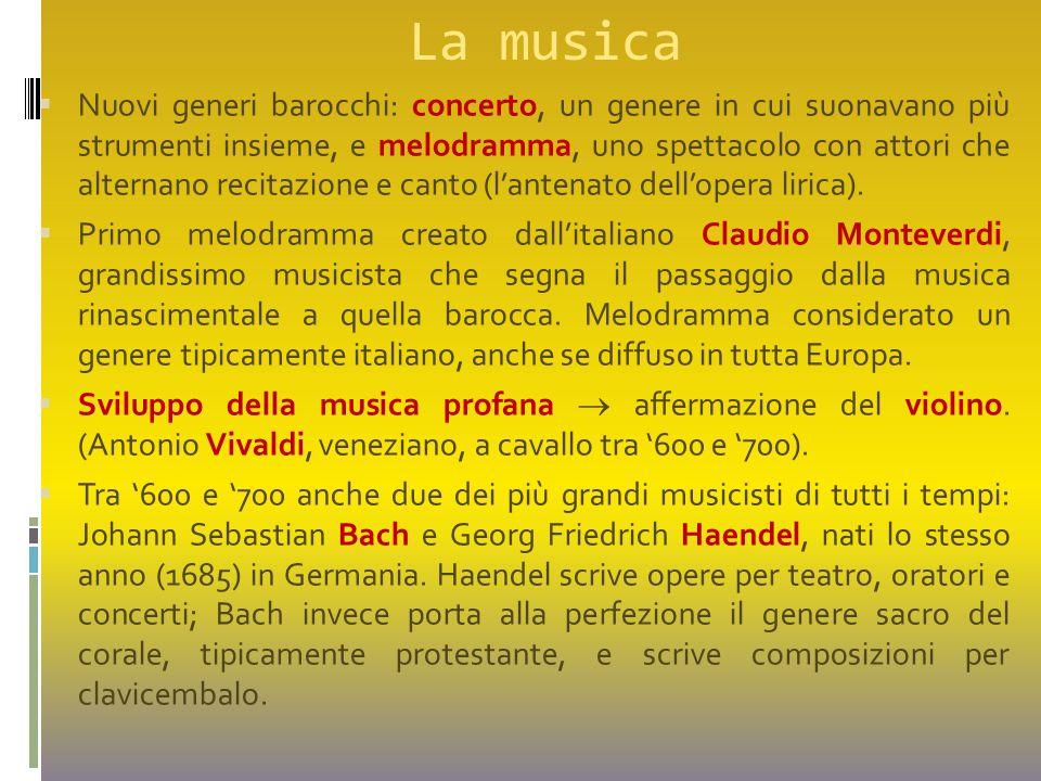 La musica  Nuovi generi barocchi: concerto, un genere in cui suonavano più strumenti insieme, e melodramma, uno spettacolo con attori che alternano r