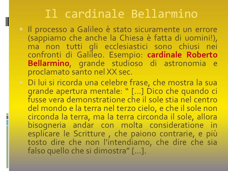 Il cardinale Bellarmino  Il processo a Galileo è stato sicuramente un errore (sappiamo che anche la Chiesa è fatta di uomini!), ma non tutti gli eccl
