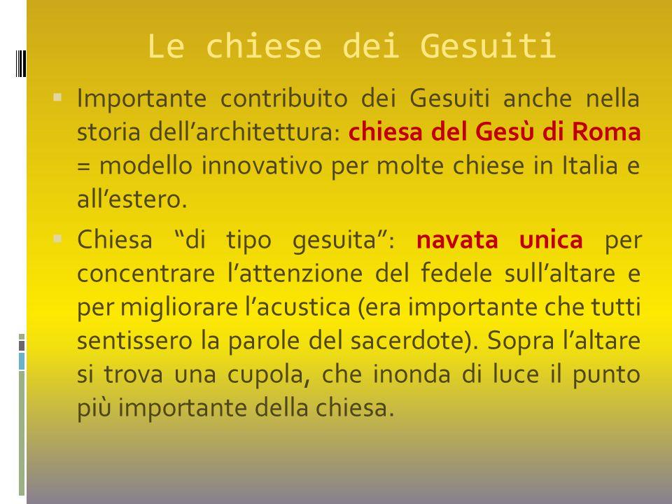 Le chiese dei Gesuiti  Importante contribuito dei Gesuiti anche nella storia dell'architettura: chiesa del Gesù di Roma = modello innovativo per molt
