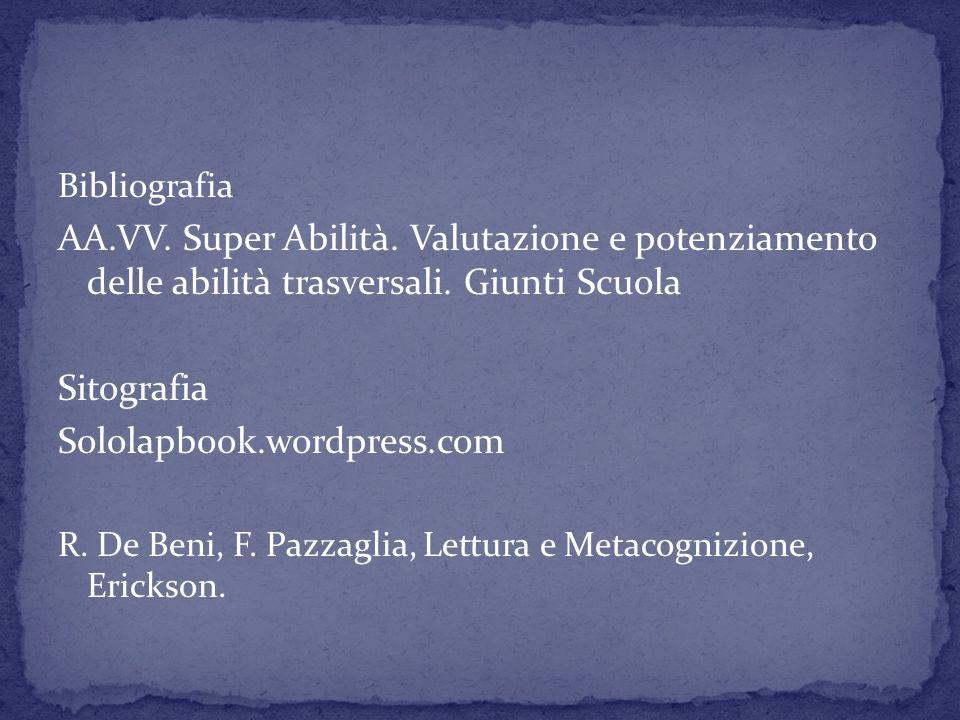 Bibliografia AA.VV. Super Abilità. Valutazione e potenziamento delle abilità trasversali. Giunti Scuola Sitografia Sololapbook.wordpress.com R. De Ben