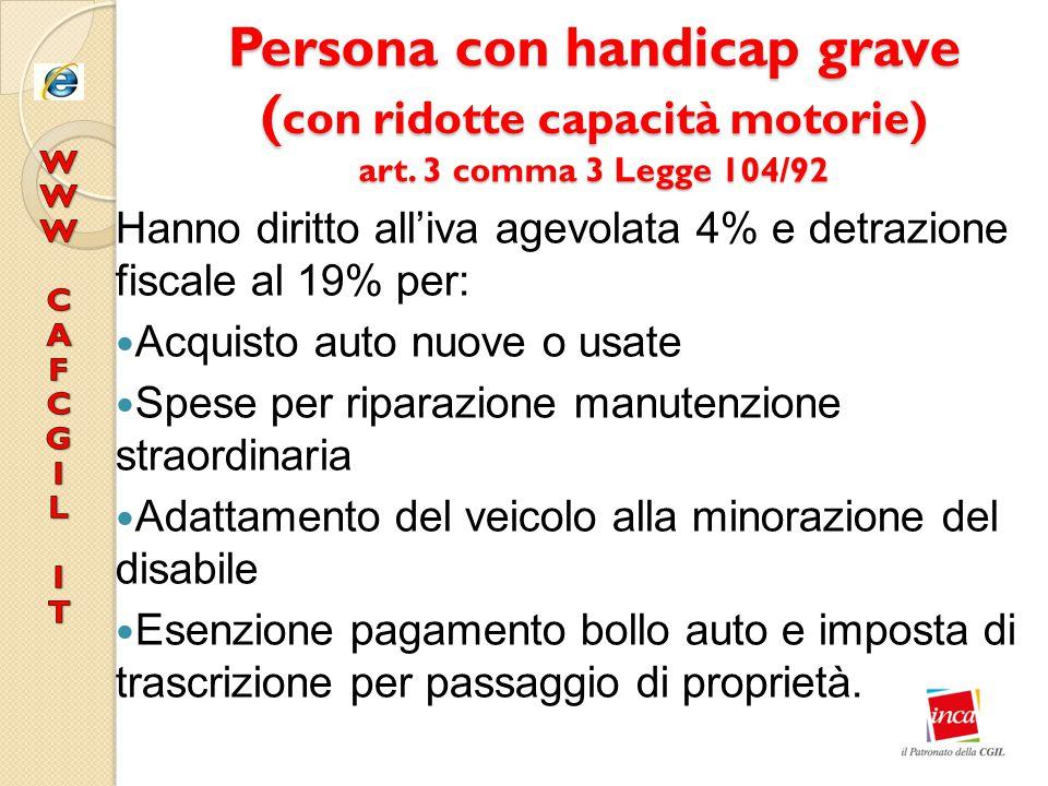 Persona con handicap grave ( con ridotte capacità motorie) art. 3 comma 3 Legge 104/92 Hanno diritto all'iva agevolata 4% e detrazione fiscale al 19%