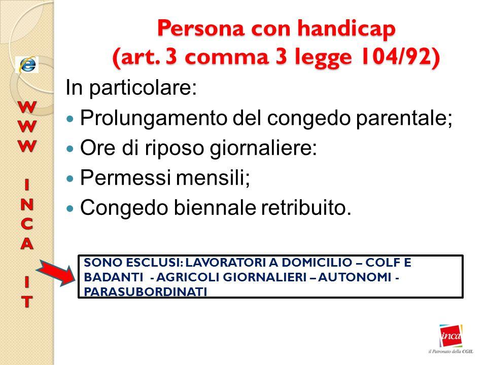 Persona con handicap (art. 3 comma 3 legge 104/92) In particolare: Prolungamento del congedo parentale; Ore di riposo giornaliere: Permessi mensili; C