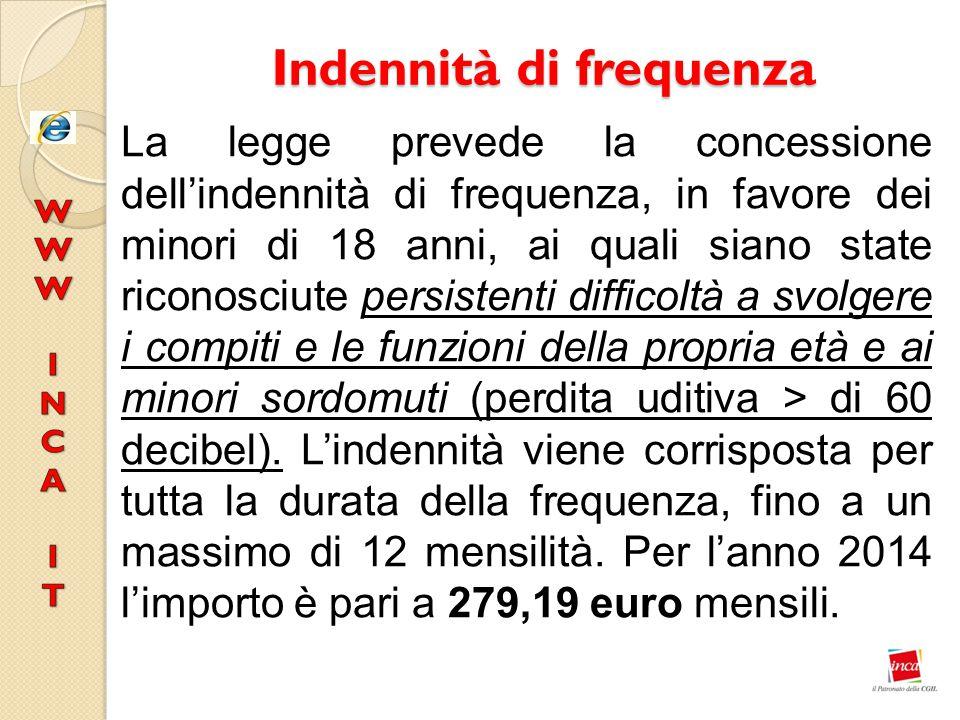 Indennità di frequenza La legge prevede la concessione dell'indennità di frequenza, in favore dei minori di 18 anni, ai quali siano state riconosciute