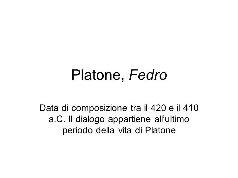 Platone, Fedro Data di composizione tra il 420 e il 410 a.C. Il dialogo appartiene all'ultimo periodo della vita di Platone